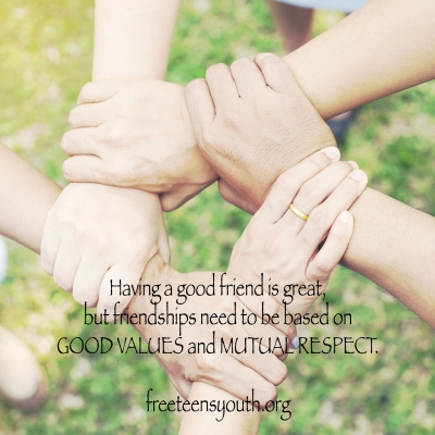 Having a good friend is great, but friendships need to be based on GOOD VALUES and MUTUAL RESPECT.