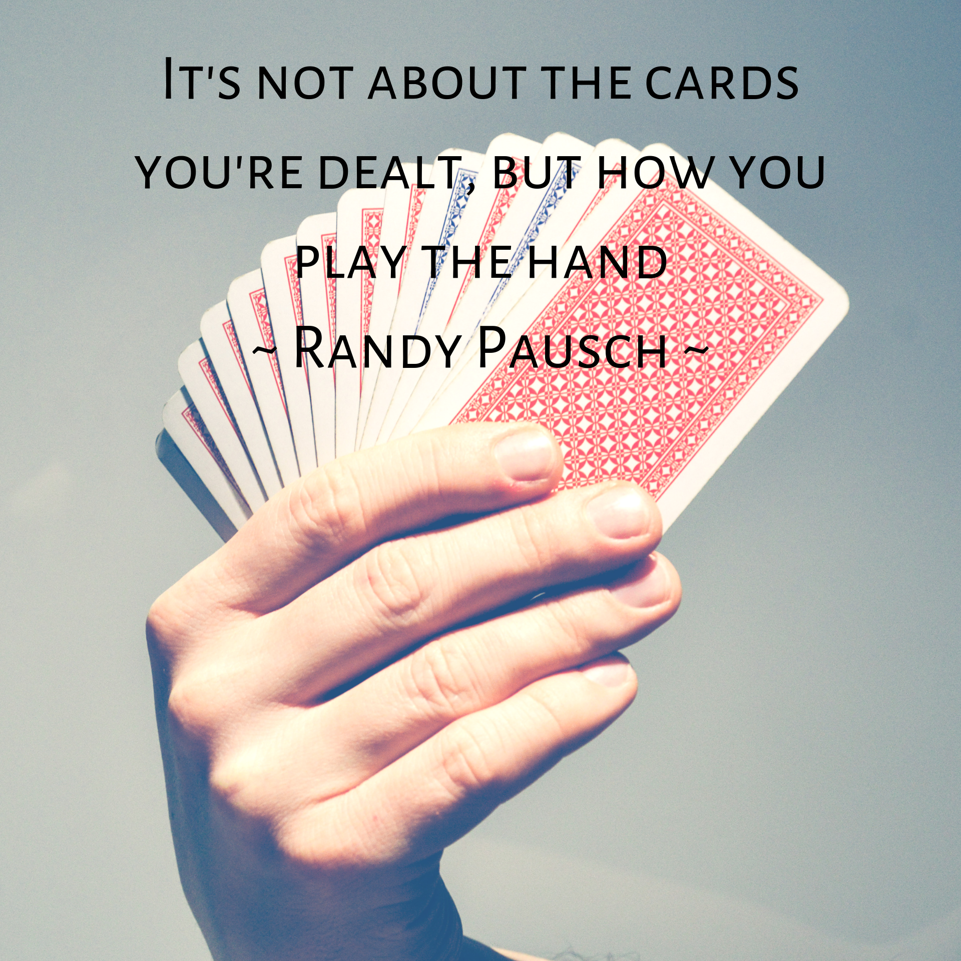It's not about the cards you're dealt, but how you play the hand - Randy Pausch