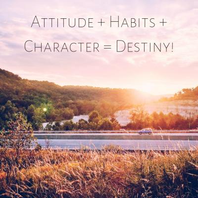 Attitudes + Habits + Character = Destiny!