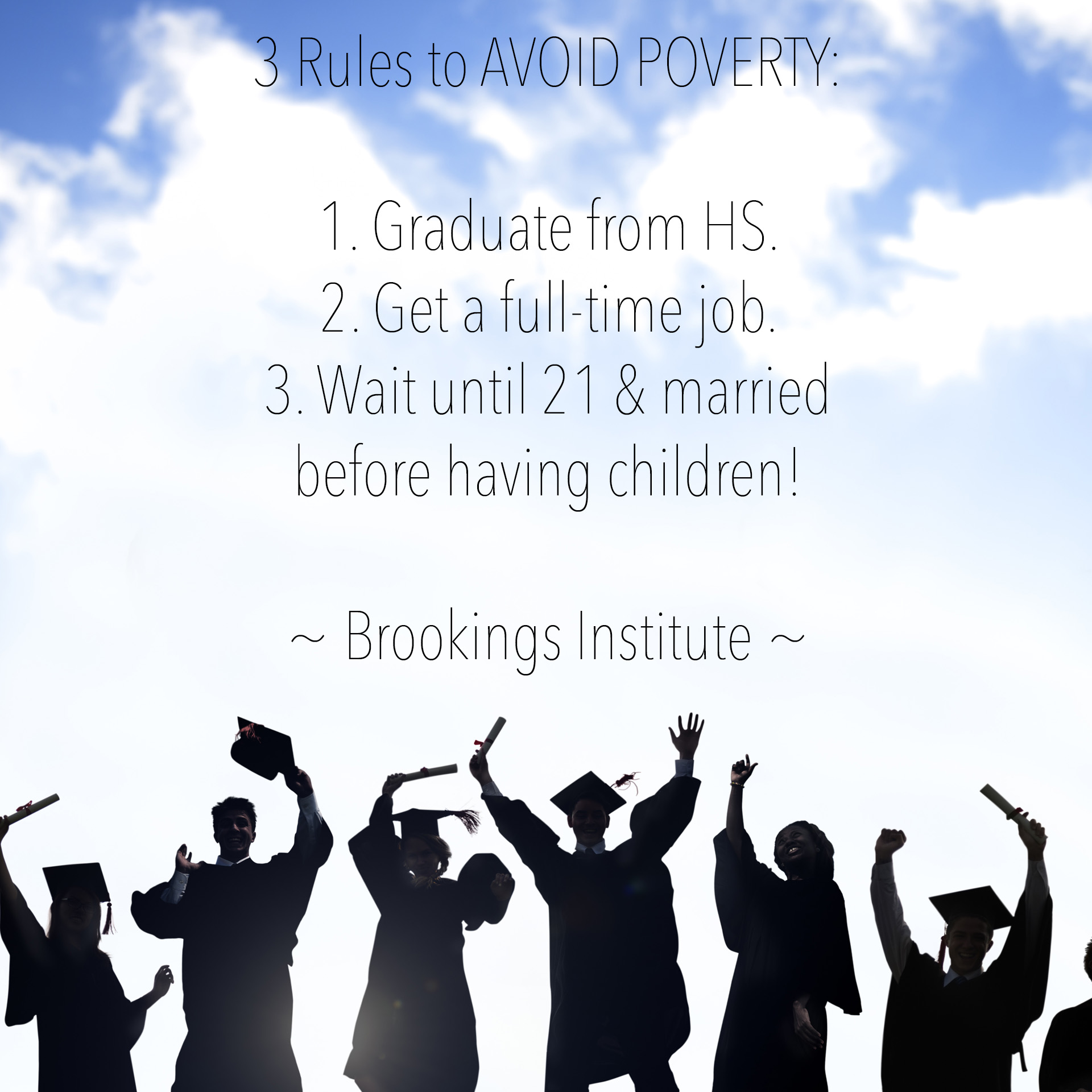 3 Rules to AVOID POVERTY: 1. Graduate from HS. 2. Get a full-time job. 3. Wait until 21 & married before having children! - Brookings Institute