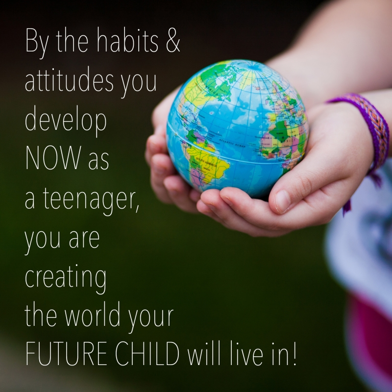 By the habits & attitudes you develop NOW as a teenager, you are creating the world your FUTURE CHILD will live in!