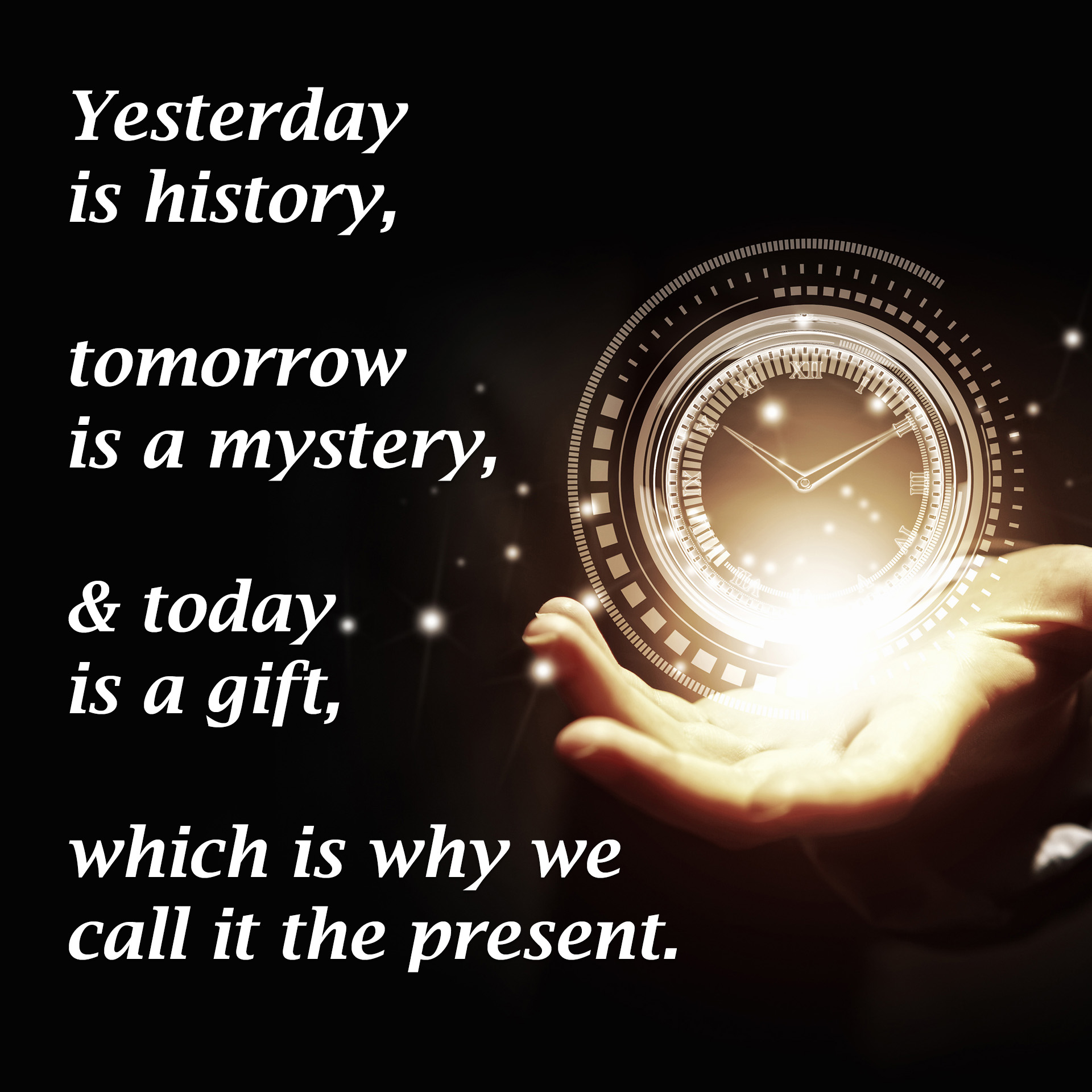 Yesterday is history, tomorrow is a mystery, & today is a gift, which is why we call it the present.