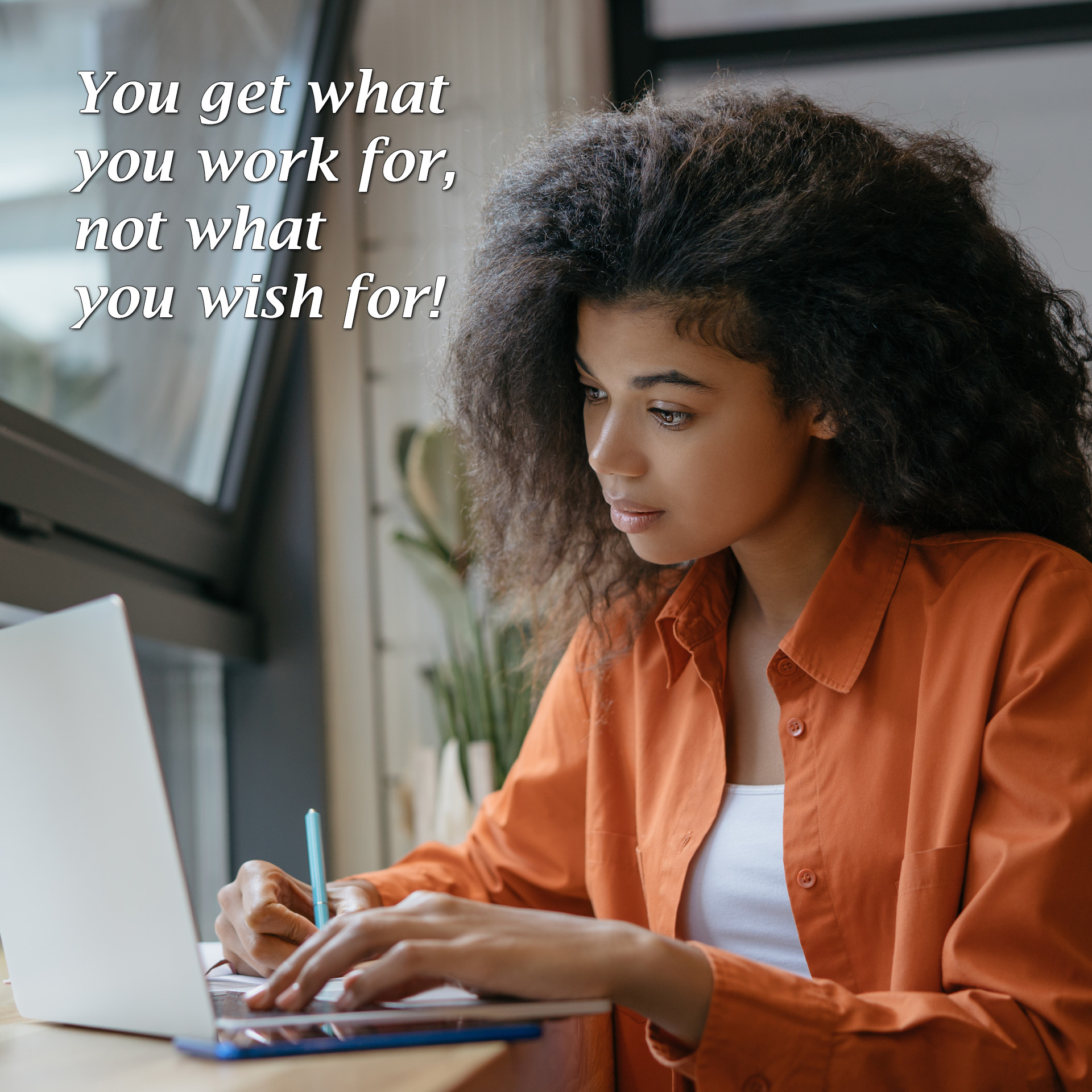 You get what you work for, not what you wish for