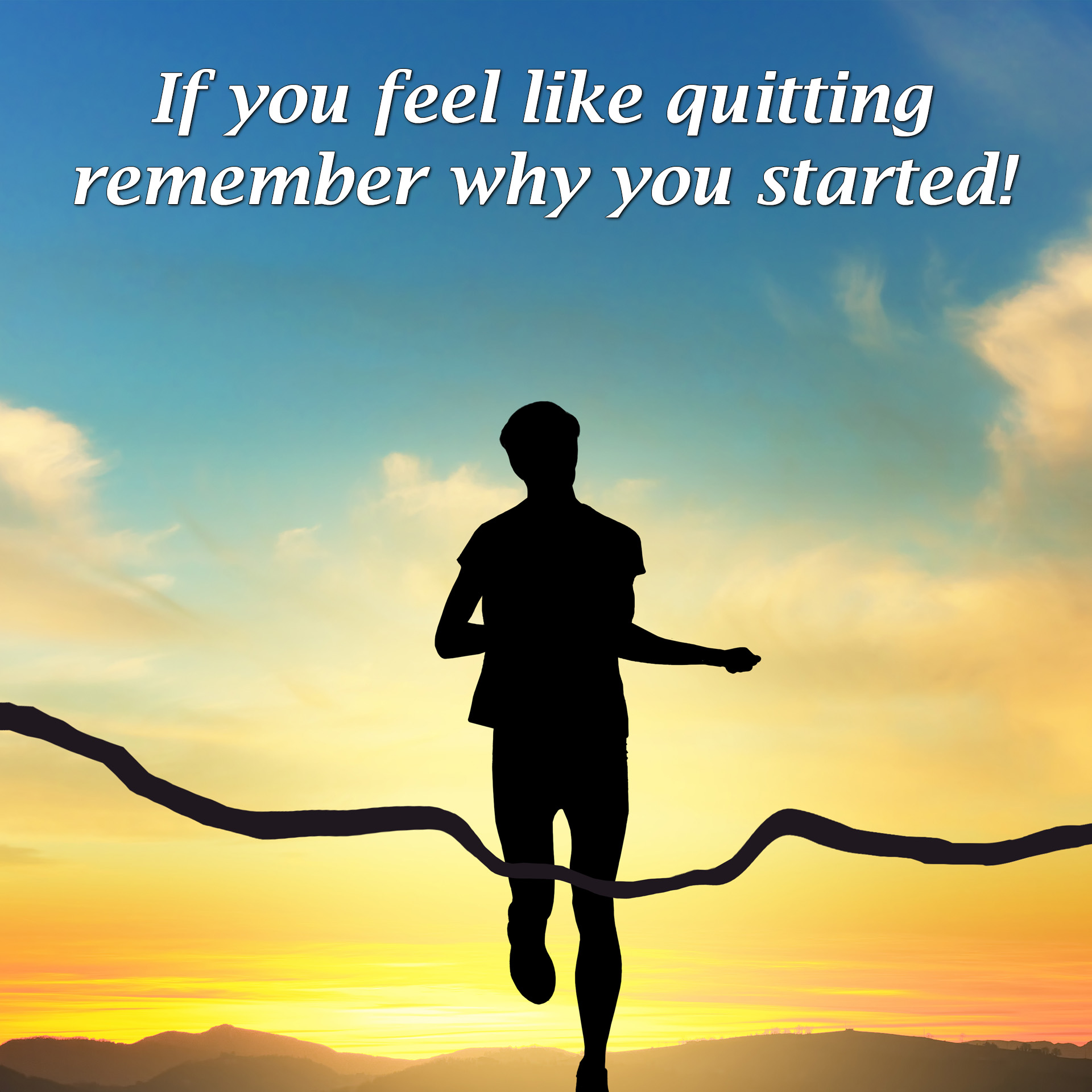 If you feel like quitting remember why you started!