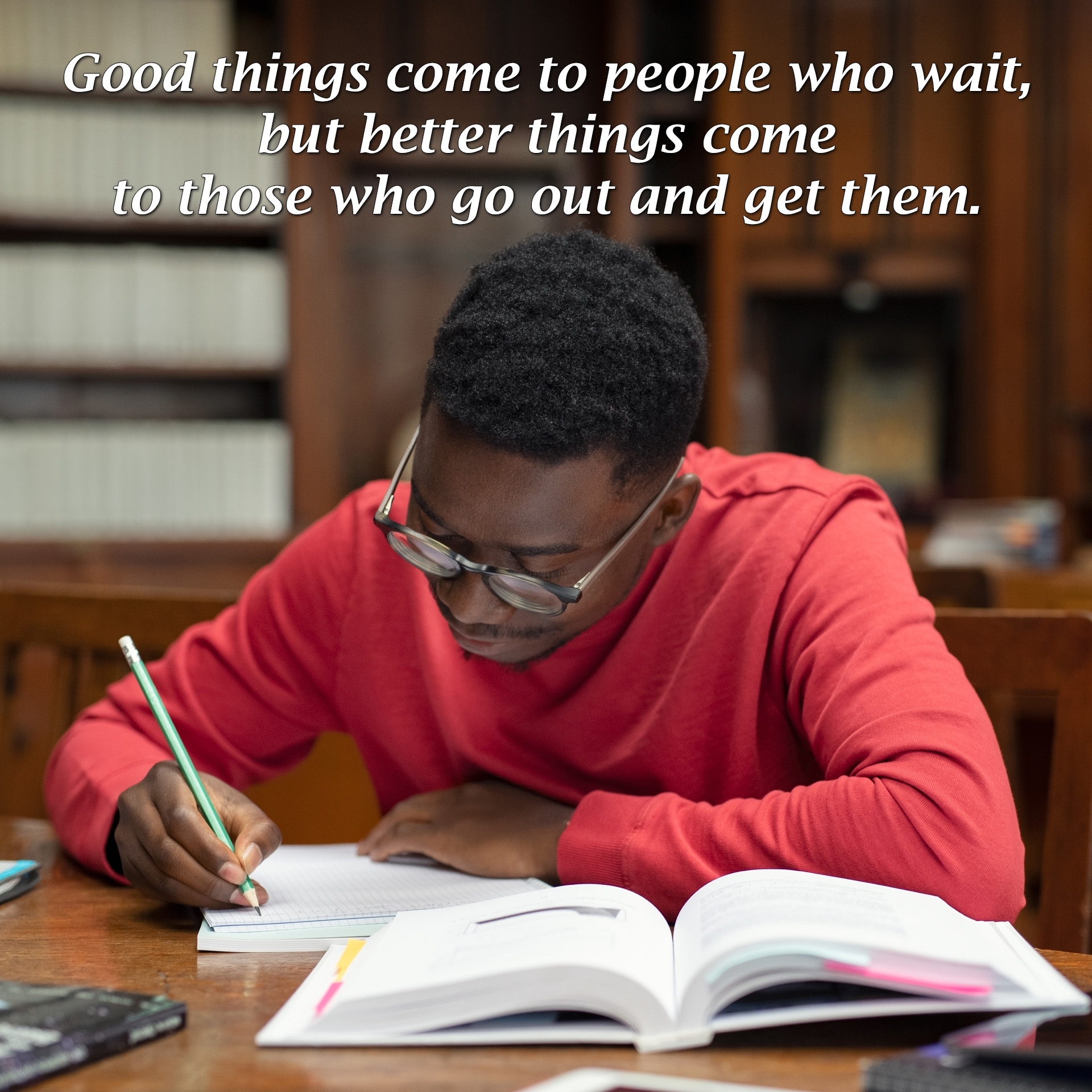 Good things come to people who wait, but better things come to those who go out and get them.
