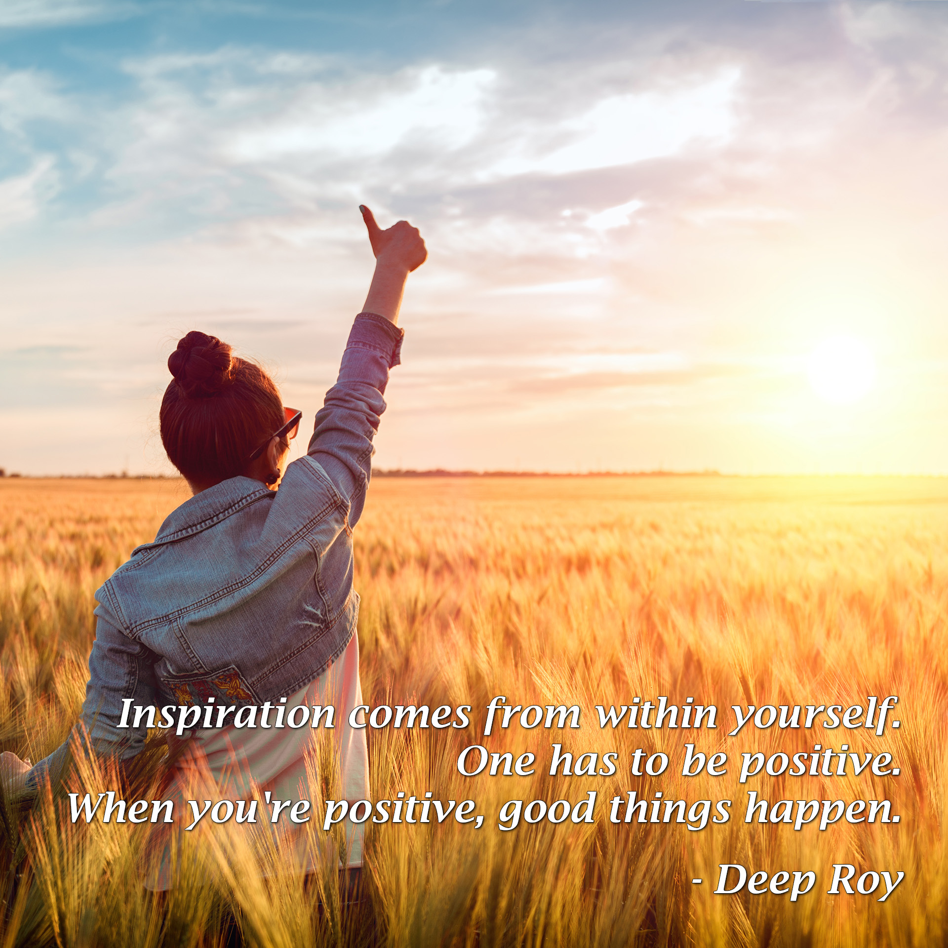 Inspiration comes from within yourself. One has to be positive. When you're positive, good things happen. - Deep Roy